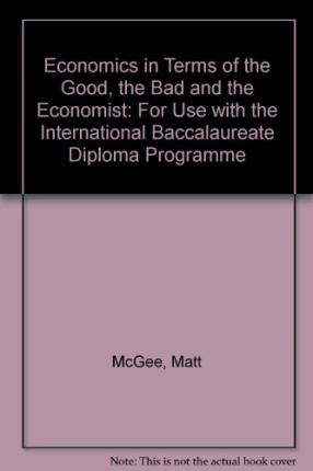 Economics in Terms of the Good, the Bad and the Economist: For Use with the International Baccalaureate Diploma Programme