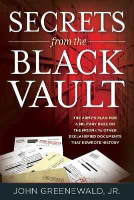 Secrets from the Black Vault: The Army's Plan for a Military Base on the Moon and Other Declassified Documents that Rewrote History