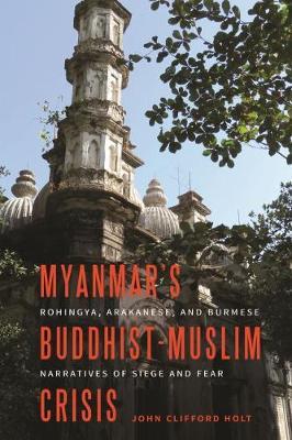 Myanmar's Buddhist-Muslim Crisis: Rohingya, Arakanese, and Burmese Narratives of Siege and Fear
