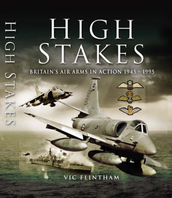 High Stakes: Britain's Air Arms in Action 1945-1995