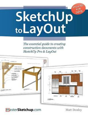 Sketchup To Layout The Essential Guide To Creating Construction Documents With Sketchup Pro