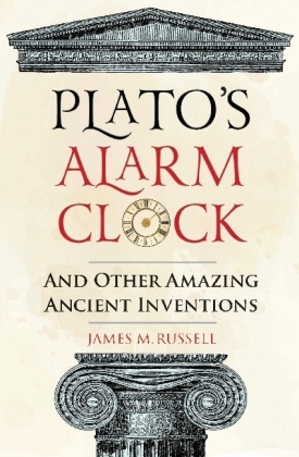 Plato's Alarm Clock: And Other Amazing Ancient Inventions