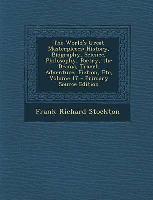 The World's Great Masterpieces: History, Biography, Science, Philosophy, Poetry, the Drama, Travel, Adventure, Fiction, Etc, Volume 17 - Primary Sourc