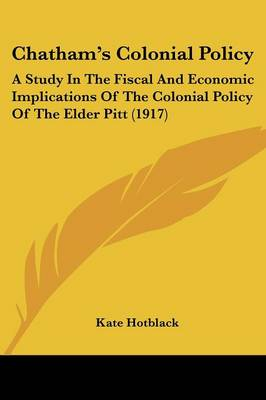 Chatham's Colonial Policy: A Study in the Fiscal and Economic Implications of the Colonial Policy of the Elder Pitt (1917)