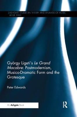 Gyoergy Ligeti's Le Grand Macabre: Postmodernism, Musico-Dramatic Form and the Grotesque
