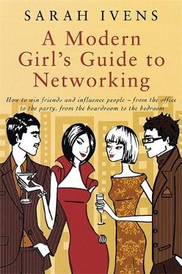A Modern Girl's Guide To Networking: How to win friends and influence people - from the office to the party,from the boardroom to the bedroom