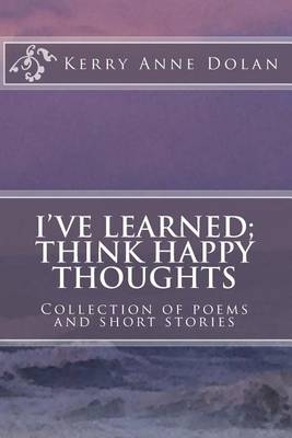 I've Learned; Think Happy Thoughts: Collection of poems and short stories
