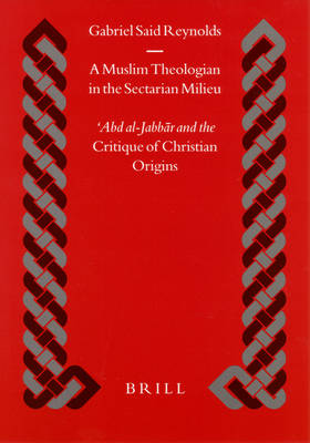 A Muslim Theologian in the Sectarian Milieu: 'Abd al-Jabbar and the <i>Critique of Christian Origins</i>
