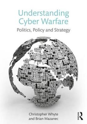 Understanding Cyber Warfare: Politics, Policy and Strategy