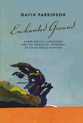 Enchanted Ground: Andre Breton, Modernism and the Surrealist Appraisal of Fin-de-Siecle Painting