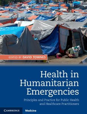 Health in Humanitarian Emergencies: Principles and Practice for Public Health and Healthcare Practitioners
