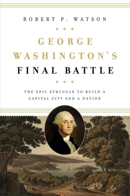 George Washington's Final Battle: The Epic Struggle to Build a Capital City and a Nation